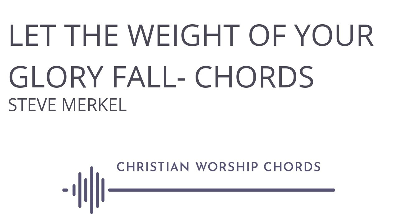 The Weight Chords Let The Weight Of Your Glory Fall Chords