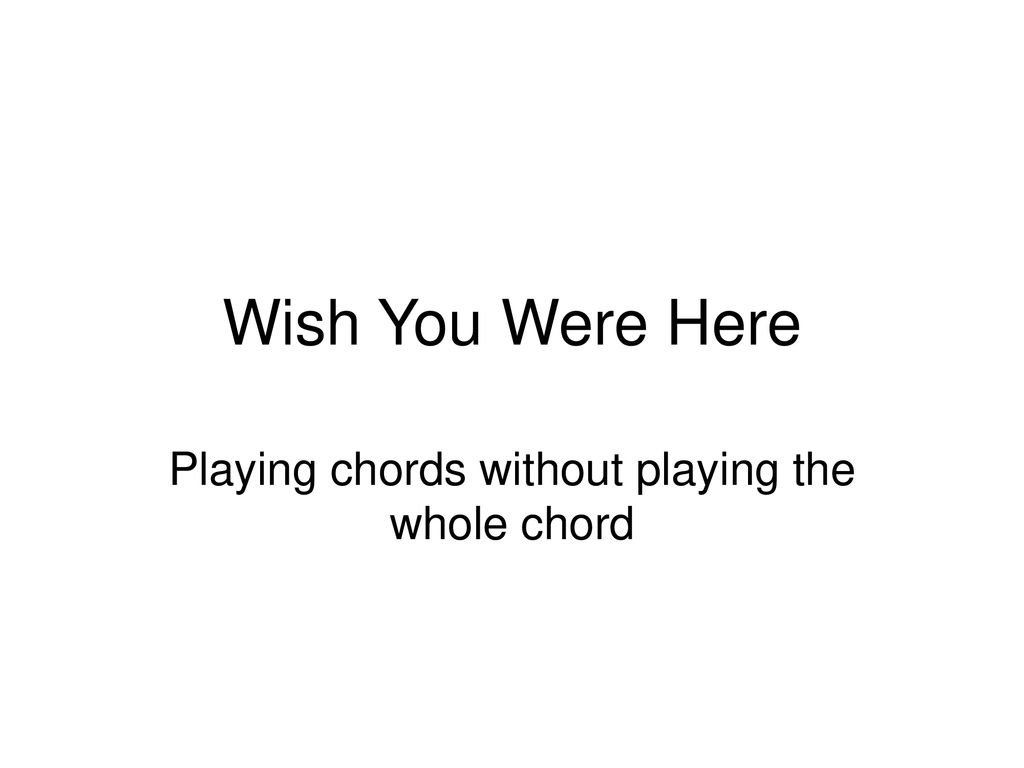 Wish You Were Here Chords Playing Chords Without Playing The Whole Chord Ppt Download
